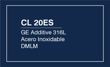 CL 20ES – GE Additive 316L Acero Inoxidable DMLM